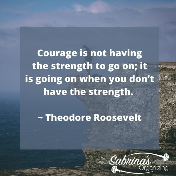 Courage is not having the strength to go on; it is going on when you don't have the strength. - Theodore Roosevelt